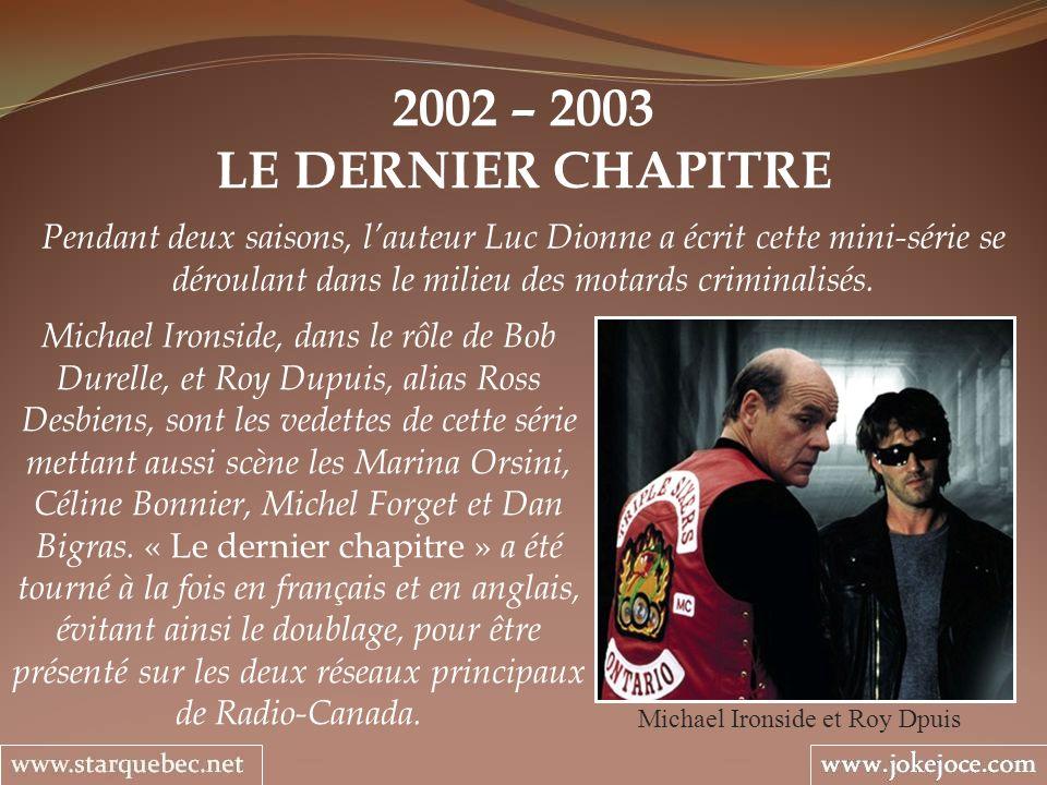 2002 – 2003 LE DERNIER CHAPITRE Michael Ironside et Roy Dpuis Pendant deux saisons, lauteur Luc Dionne a écrit cette mini-série se déroulant dans le m