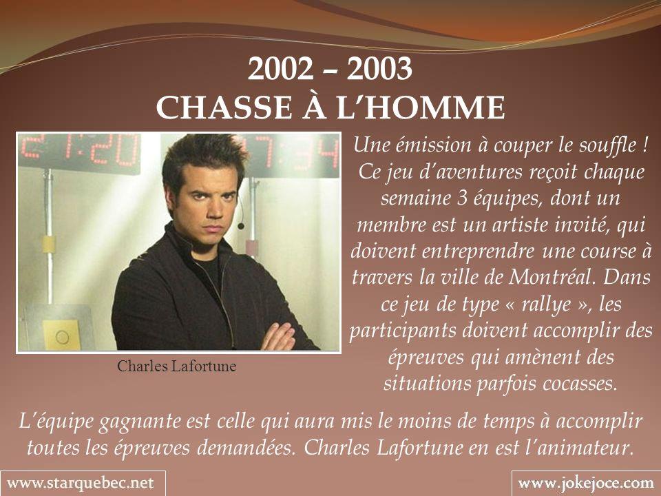 2002 – 2003 CHASSE À LHOMME Charles Lafortune Une émission à couper le souffle ! Ce jeu daventures reçoit chaque semaine 3 équipes, dont un membre est