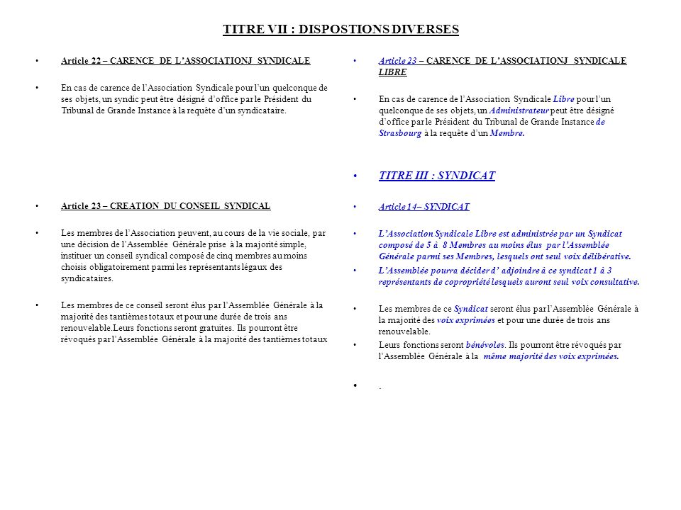 TITRE VII : DISPOSTIONS DIVERSES Article 22 – CARENCE DE LASSOCIATIONJ SYNDICALE En cas de carence de lAssociation Syndicale pour lun quelconque de ses objets, un syndic peut être désigné doffice par le Président du Tribunal de Grande Instance à la requête dun syndicataire.