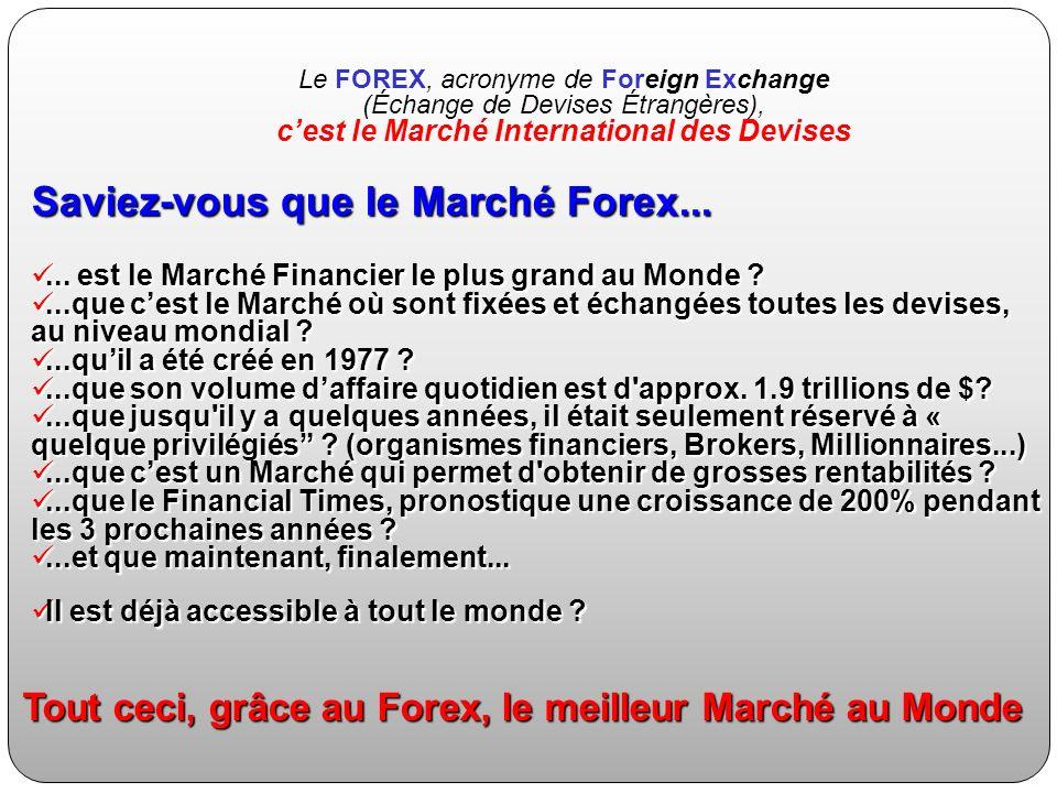 Saviez-vous que le Marché Forex...... est le Marché Financier le plus grand au Monde ?... est le Marché Financier le plus grand au Monde ?...que cest