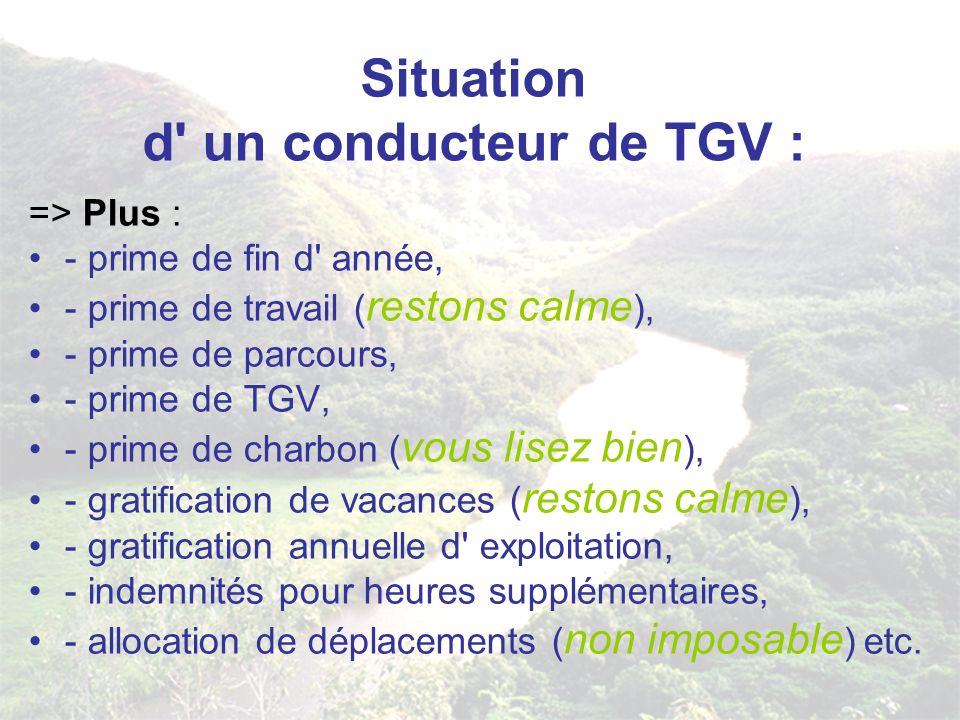 Situation d un conducteur de TGV : Horaire de travail : 25 heures par semaine (vive les 35 heures) Pour un conducteur TGV de 40 ans le salaire net Annuel toutes primes et avantages confondus s élève à 75 000 EUR (491 960 FF/an ou 40 916 F/mois) (source vie du rail 2002) (là vous pleurez) Retraite : à 50 ans (je ne sais pas pour vous mais moi j en ai au moins jusqu à 60 ans)
