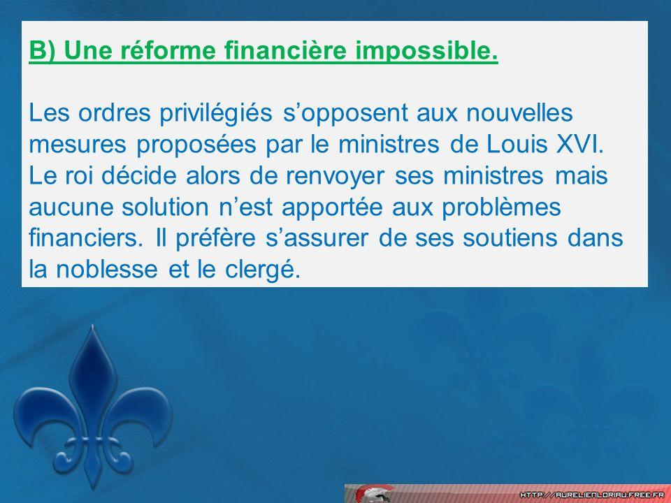 B) Une réforme financière impossible. Les ordres privilégiés sopposent aux nouvelles mesures proposées par le ministres de Louis XVI. Le roi décide al
