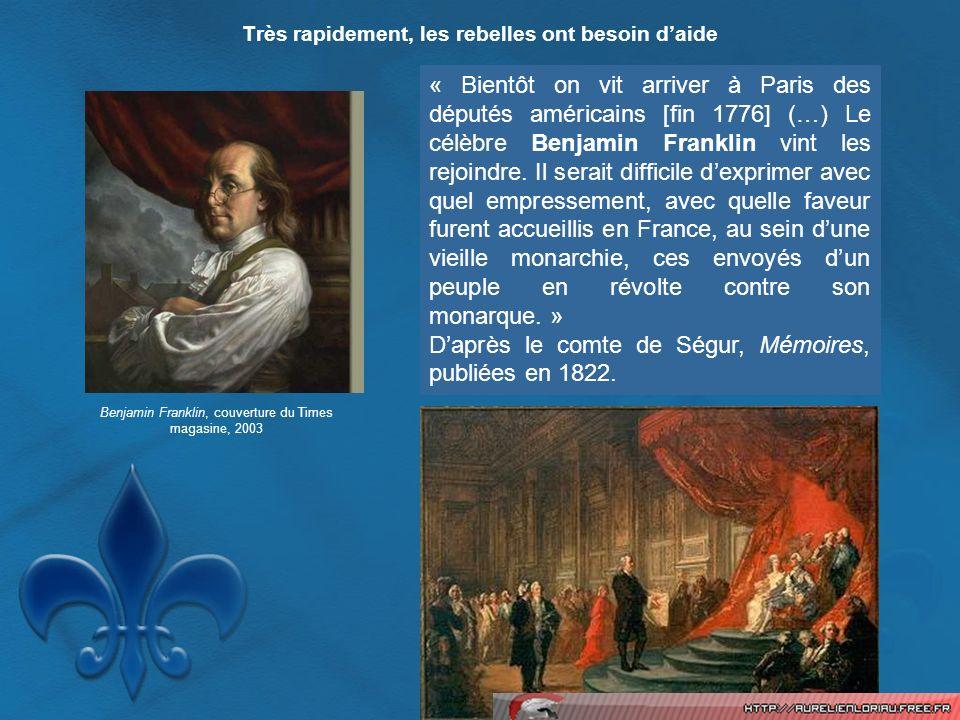 Très rapidement, les rebelles ont besoin daide « Bientôt on vit arriver à Paris des députés américains [fin 1776] (…) Le célèbre Benjamin Franklin vin
