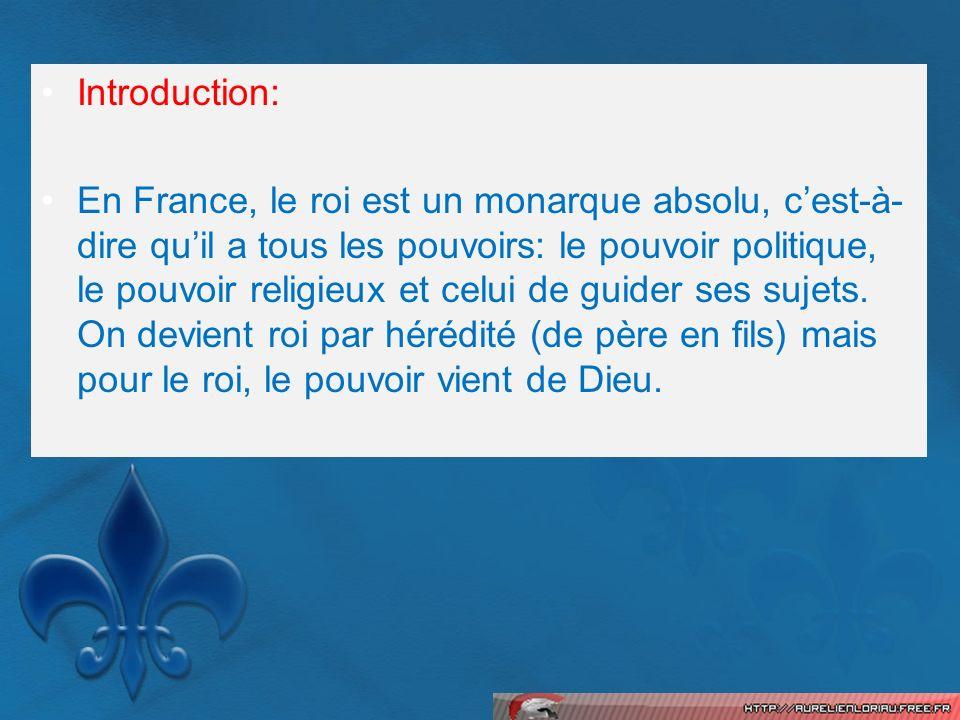 Introduction: En France, le roi est un monarque absolu, cest-à- dire quil a tous les pouvoirs: le pouvoir politique, le pouvoir religieux et celui de