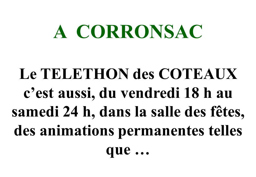 A CORRONSAC Le TELETHON des COTEAUX cest aussi, du vendredi 18 h au samedi 24 h, dans la salle des fêtes, des animations permanentes telles que …