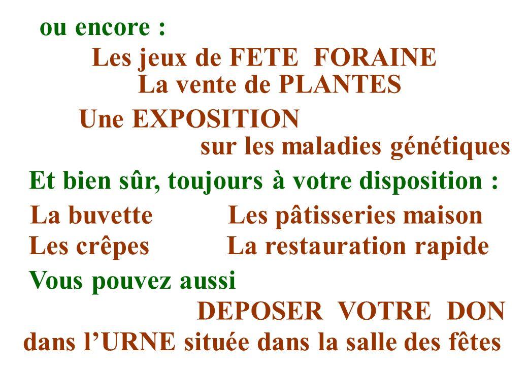 Une EXPOSITION sur les maladies génétiques ou encore : Les jeux de FETE FORAINE La vente de PLANTES Et bien sûr, toujours à votre disposition : La buv
