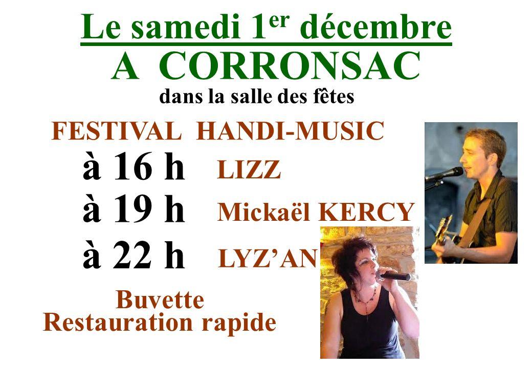 Le samedi 1 er décembre A CORRONSAC à 16 h dans la salle des fêtes FESTIVAL HANDI-MUSIC LIZZ à 19 h Mickaël KERCY à 22 h LYZAN Buvette Restauration ra