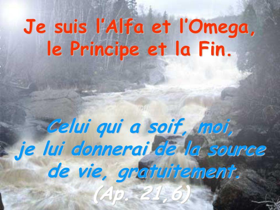 Je suis lAlfa et lOmega, le Principe et la Fin. Celui qui a soif, moi, je lui donnerai de la source de vie, gratuitement. de vie, gratuitement. (Ap. 2