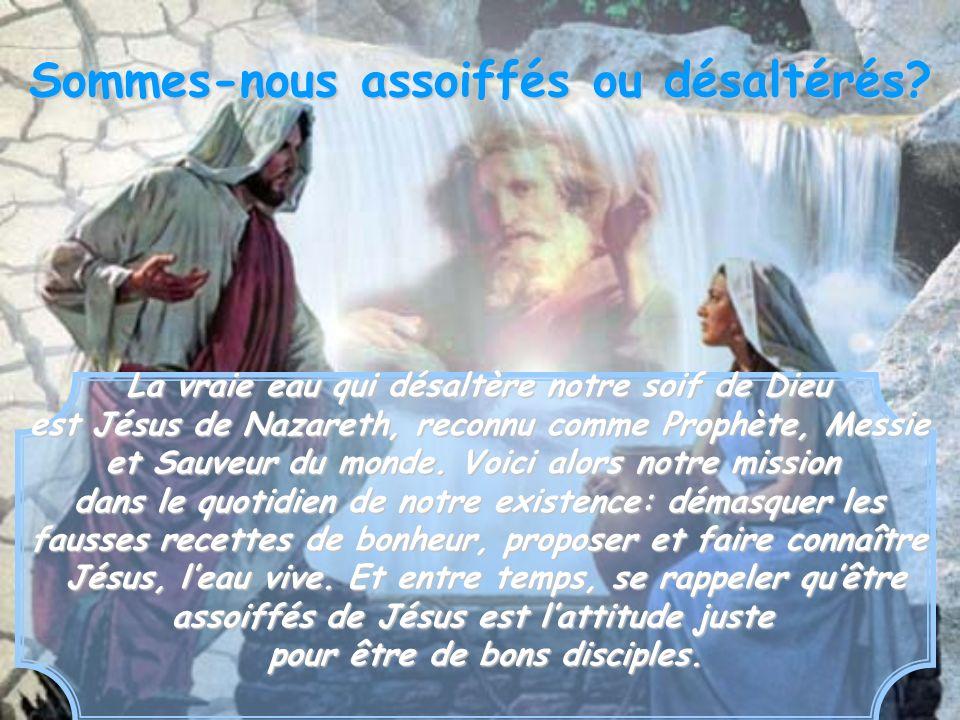 La vraie eau qui désaltère notre soif de Dieu est Jésus de Nazareth, reconnu comme Prophète, Messie et Sauveur du monde. Voici alors notre mission dan