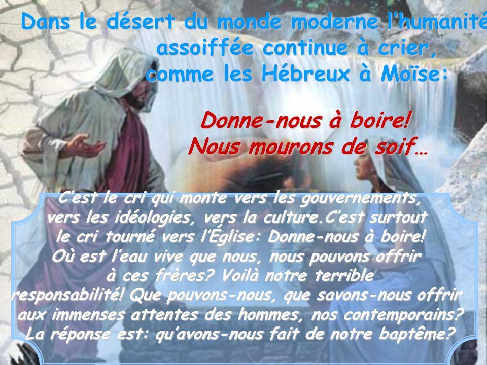 Dans le désert du monde moderne lhumanité assoiffée continue à crier, comme les Hébreux à Moïse: Cest le cri qui monte vers les gouvernements, vers le