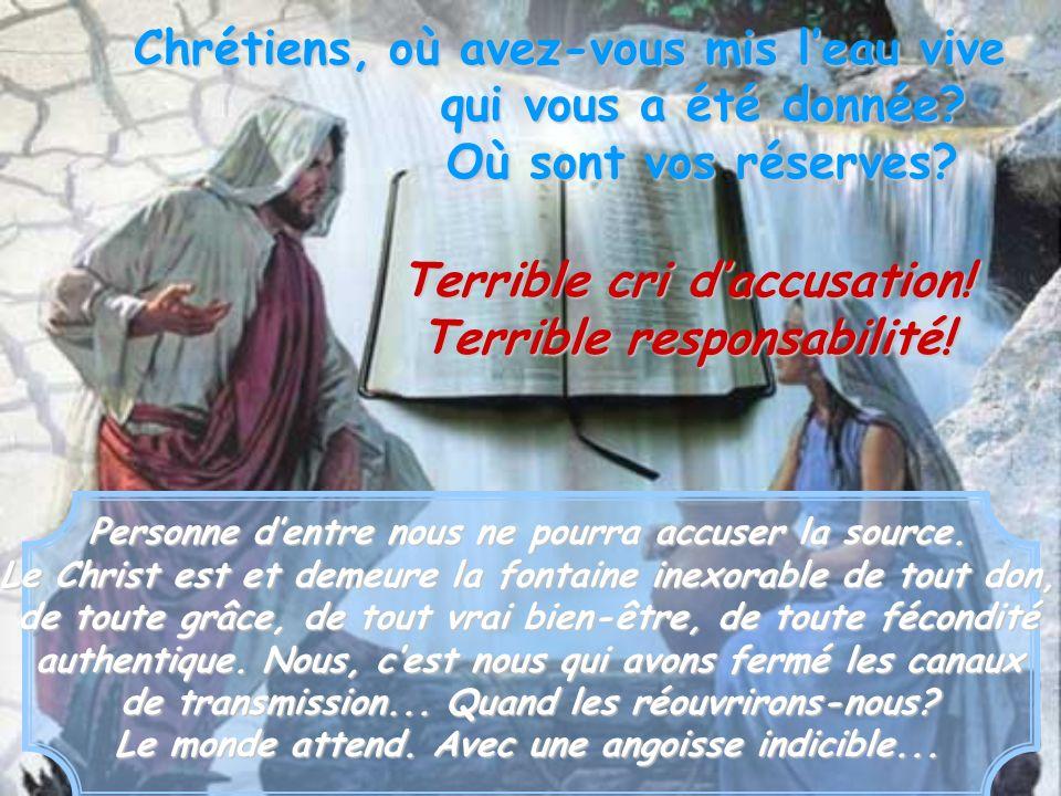 Chrétiens, où avez-vous mis leau vive qui vous a été donnée? Où sont vos réserves? Terrible cri daccusation! Terrible responsabilité! Personne dentre