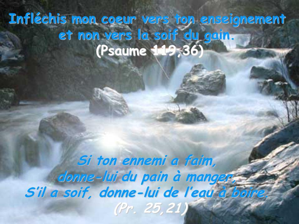 Infléchis mon coeur vers ton enseignement et non vers la soif du gain. (Psaume 119,36) Si ton ennemi a faim, donne-lui du pain à manger, Sil a soif, d