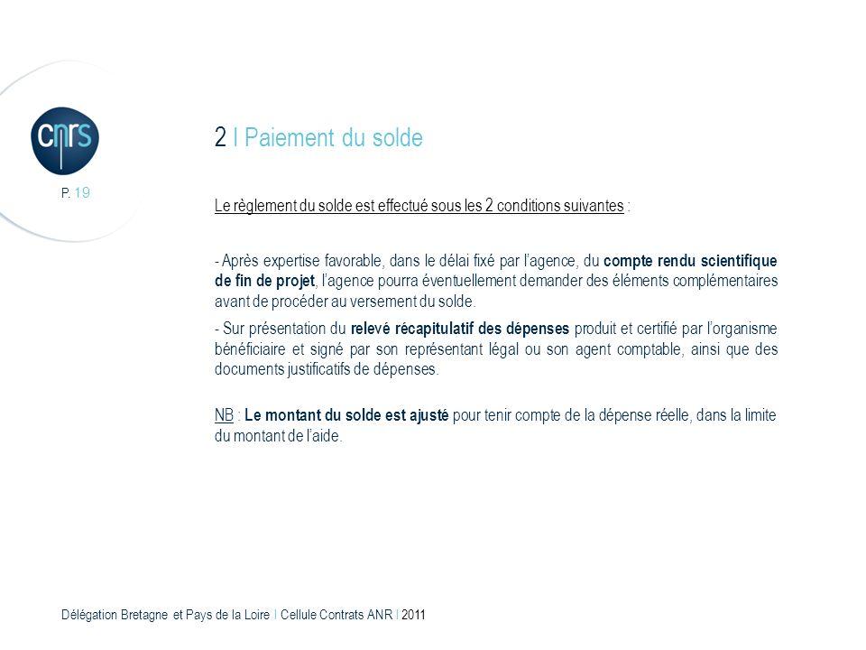 Délégation Bretagne et Pays de la Loire l Cellule Contrats ANR l 2011 P. 19 2 I Paiement du solde Le règlement du solde est effectué sous les 2 condit