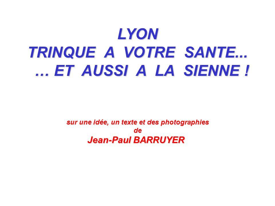 LYON TRINQUE A VOTRE SANTE... … ET AUSSI A LA SIENNE ! … ET AUSSI A LA SIENNE ! sur une idée, un texte et des photographies de Jean-Paul BARRUYER Jean