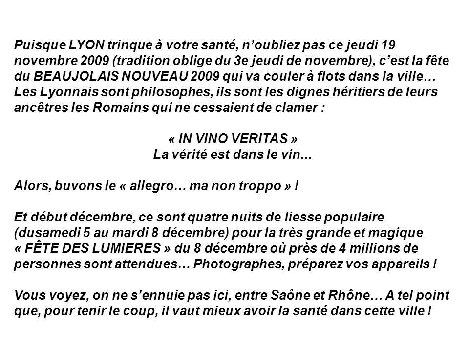 Puisque LYON trinque à votre santé, noubliez pas ce jeudi 19 novembre 2009 (tradition oblige du 3e jeudi de novembre), cest la fête du BEAUJOLAIS NOUVEAU 2009 qui va couler à flots dans la ville… Les Lyonnais sont philosophes, ils sont les dignes héritiers de leurs ancêtres les Romains qui ne cessaient de clamer : « IN VINO VERITAS » La vérité est dans le vin...