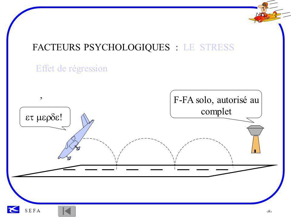 36 S E F A Le stress peut avoir deux conséquences diamétralement opposées en fonction des individus: -L apathie: Le pilote accepte toutes les consignes sans comprendre pourquoi il les exécute.