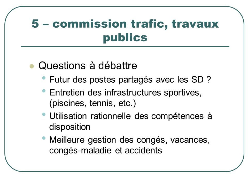5 – commission trafic, travaux publics Questions à débattre Futur des postes partagés avec les SD ? Entretien des infrastructures sportives, (piscines