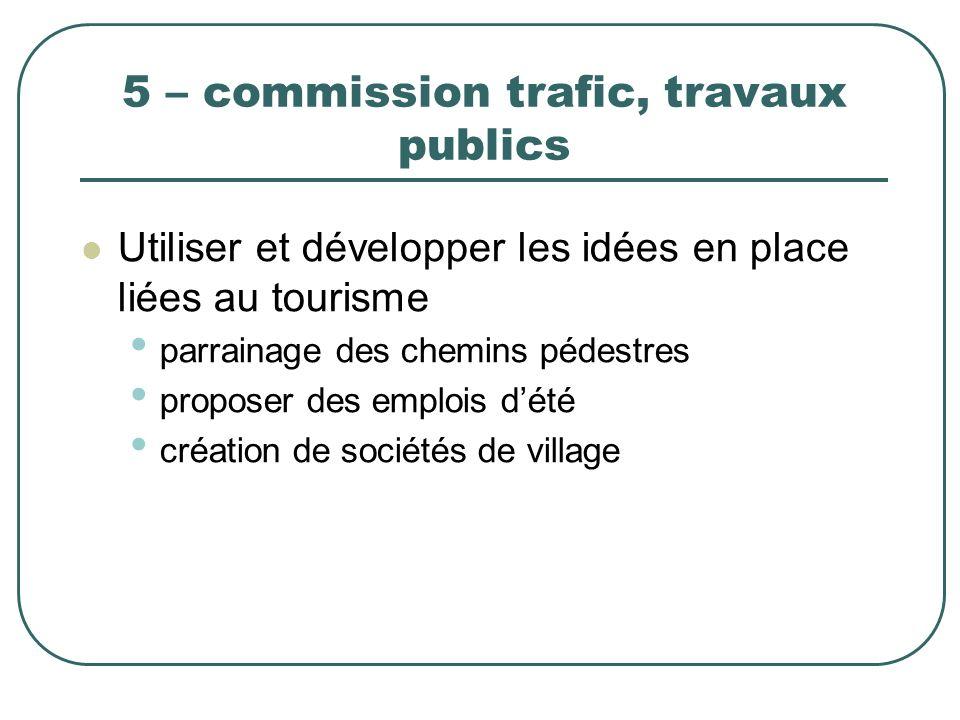5 – commission trafic, travaux publics Utiliser et développer les idées en place liées au tourisme parrainage des chemins pédestres proposer des emplo