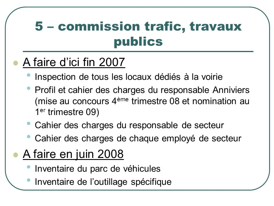 5 – commission trafic, travaux publics A faire dici fin 2007 Inspection de tous les locaux dédiés à la voirie Profil et cahier des charges du responsa