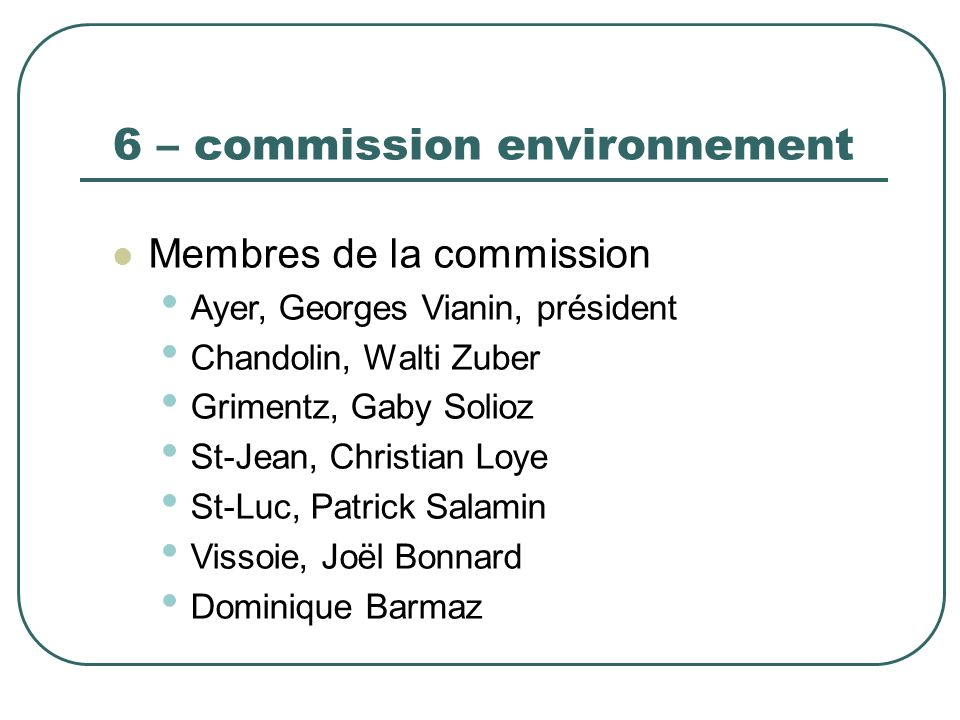 6 – commission environnement Membres de la commission Ayer, Georges Vianin, président Chandolin, Walti Zuber Grimentz, Gaby Solioz St-Jean, Christian