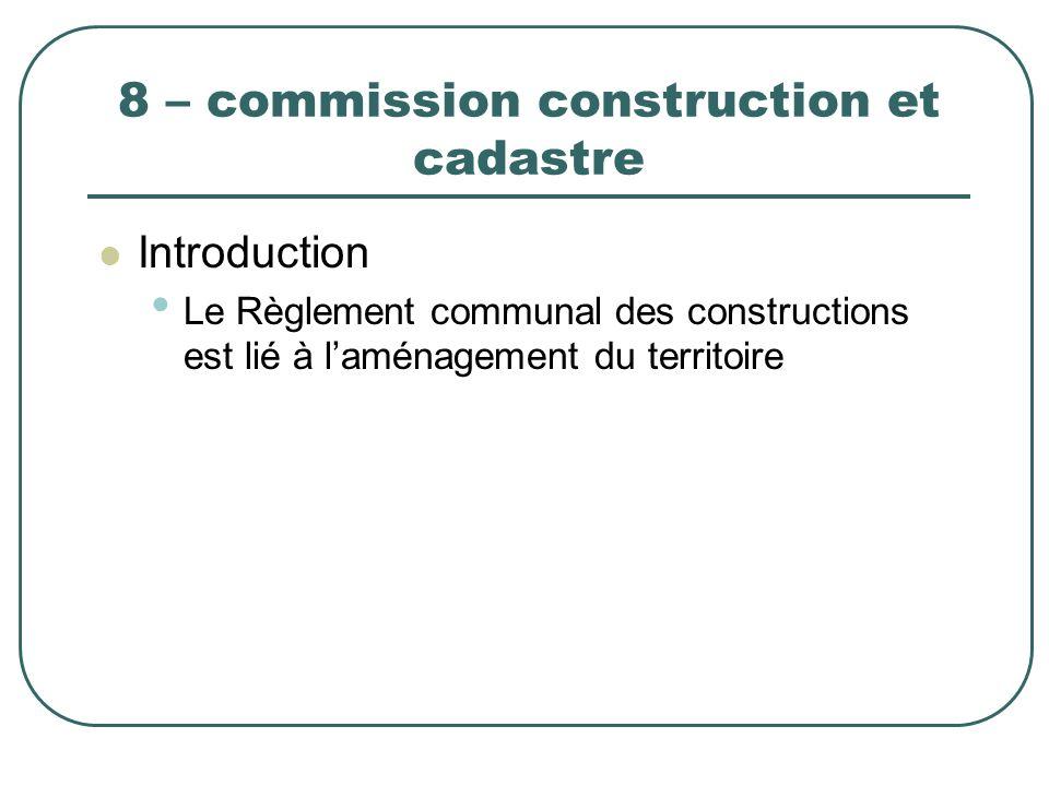 8 – commission construction et cadastre Introduction Le Règlement communal des constructions est lié à laménagement du territoire