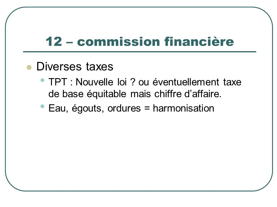12 – commission financière Diverses taxes TPT : Nouvelle loi ? ou éventuellement taxe de base équitable mais chiffre daffaire. Eau, égouts, ordures =