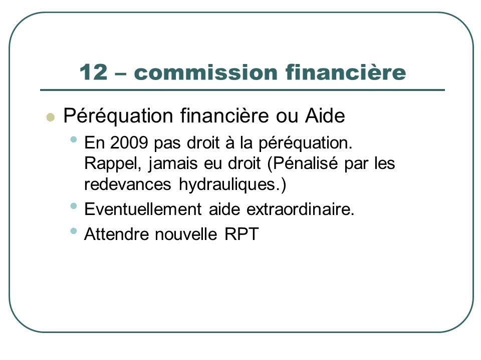 12 – commission financière Péréquation financière ou Aide En 2009 pas droit à la péréquation. Rappel, jamais eu droit (Pénalisé par les redevances hyd