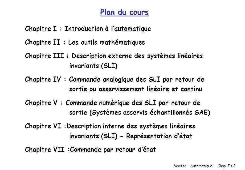Master - Automatique - Chap. I : 2 Plan du cours Chapitre I : Introduction à lautomatique Chapitre II : Les outils mathématiques Chapitre III : Descri