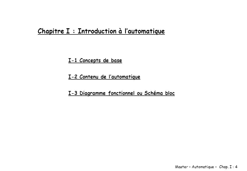 Master - Automatique - Chap. I : 4 Chapitre I : Introduction à lautomatique I-1 Concepts de base I-2 Contenu de lautomatique I-3 Diagramme fonctionnel