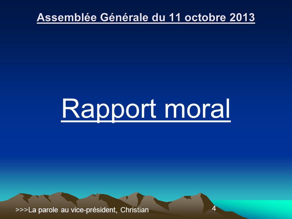 4 Rapport moral Assemblée Générale du 11 octobre 2013 >>>La parole au vice-président, Christian