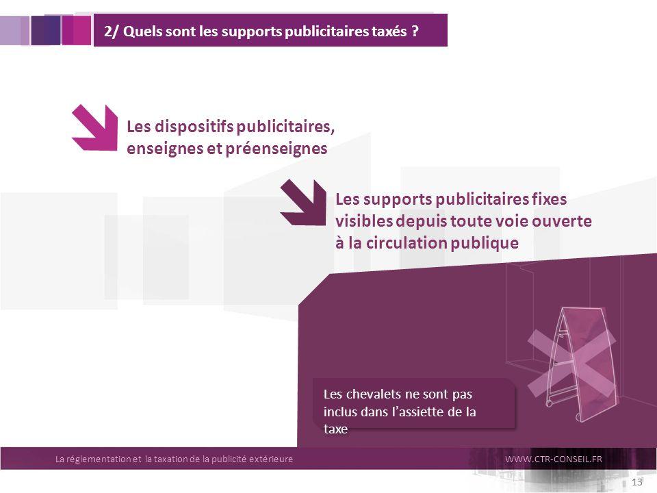 La réglementation et la taxation de la publicité extérieureWWW.CTR-CONSEIL.FR 13 2/ Quels sont les supports publicitaires taxés ? Les dispositifs publ
