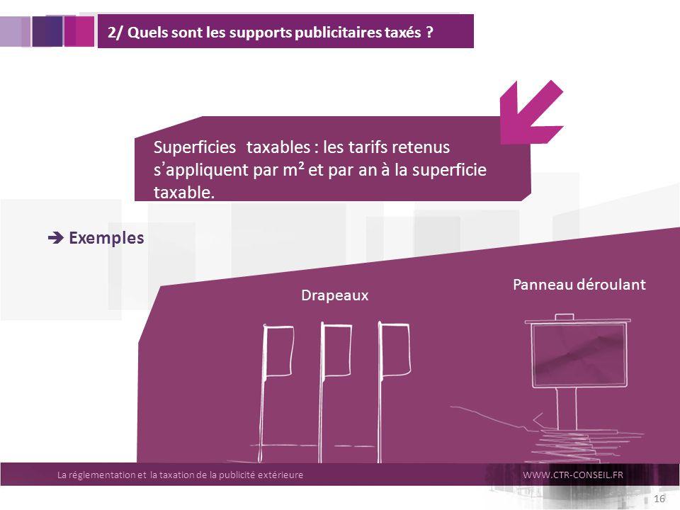 La réglementation et la taxation de la publicité extérieureWWW.CTR-CONSEIL.FR 16 2/ Quels sont les supports publicitaires taxés ? Superficies taxables
