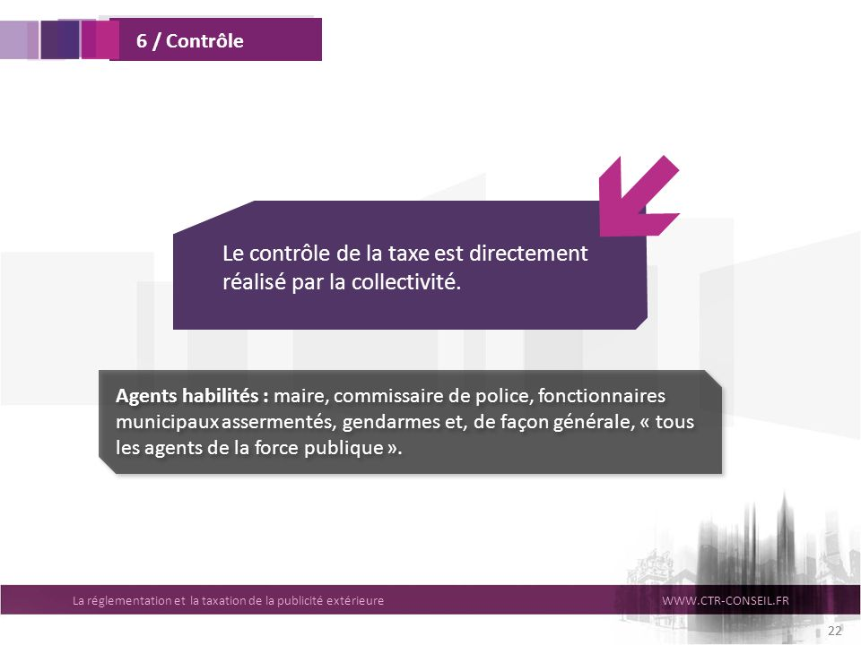 La réglementation et la taxation de la publicité extérieureWWW.CTR-CONSEIL.FR 22 6 / Contrôle Le contrôle de la taxe est directement réalisé par la co