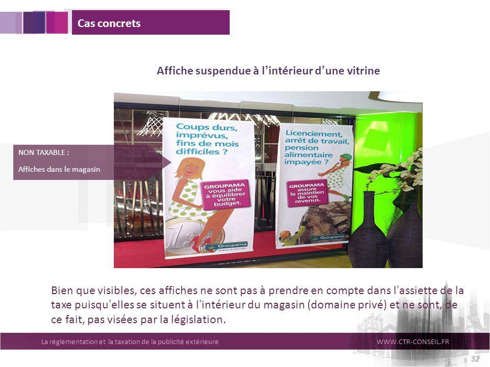 La réglementation et la taxation de la publicité extérieureWWW.CTR-CONSEIL.FR 32 Cas concrets Affiche suspendue à lintérieur dune vitrine NON TAXABLE