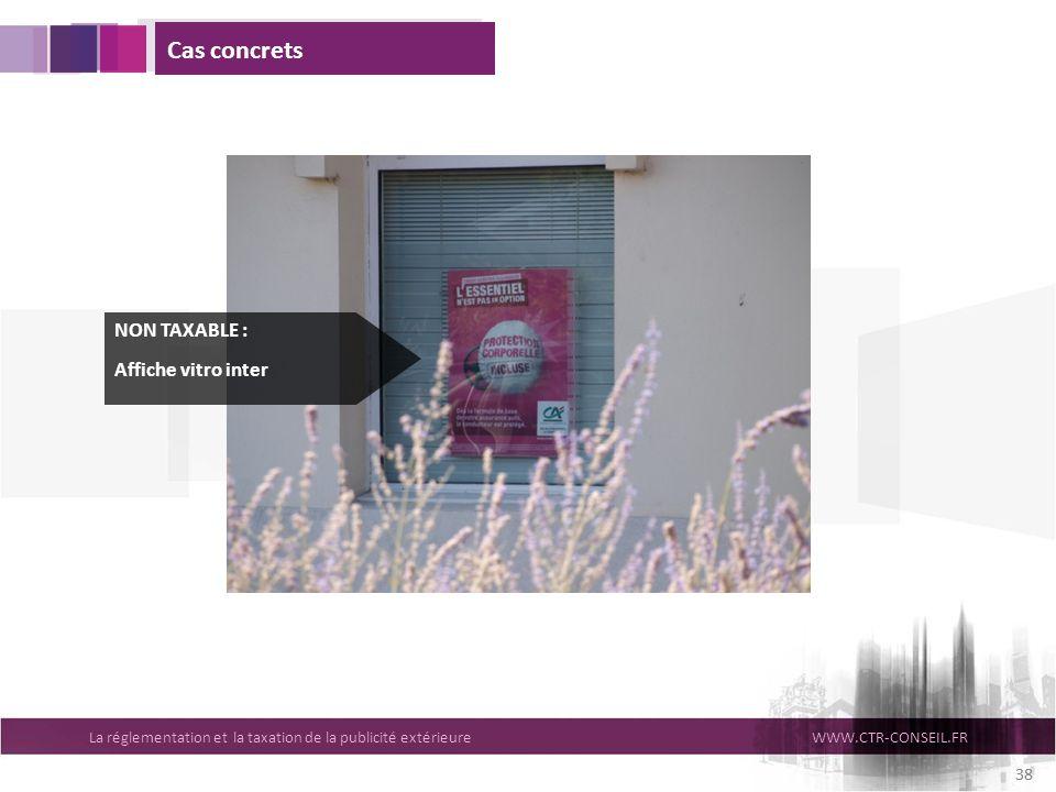 La réglementation et la taxation de la publicité extérieureWWW.CTR-CONSEIL.FR 38 Cas concrets NON TAXABLE : Affiche vitro inter 38