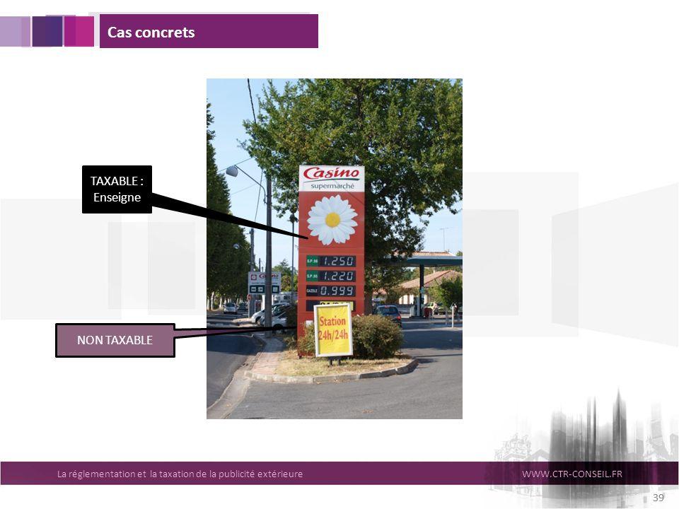 La réglementation et la taxation de la publicité extérieureWWW.CTR-CONSEIL.FR 39 Cas concrets NON TAXABLE TAXABLE : Enseigne 39