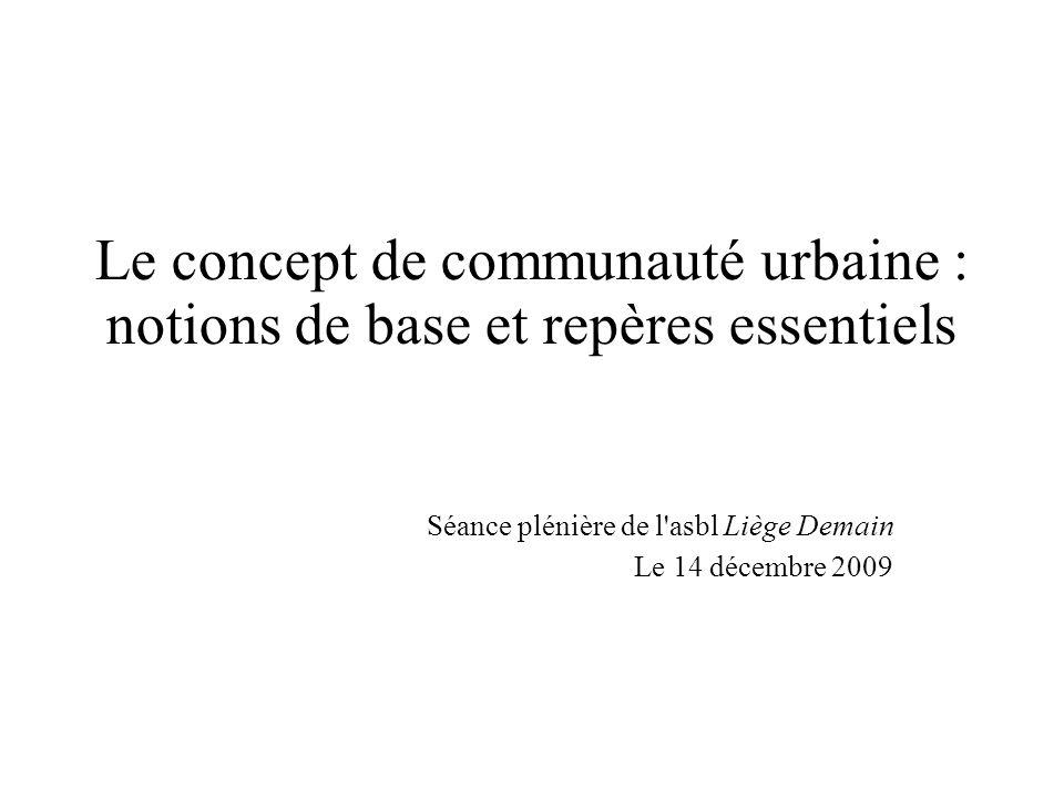 Le concept de communauté urbaine : notions de base et repères essentiels Séance plénière de l asbl Liège Demain Le 14 décembre 2009