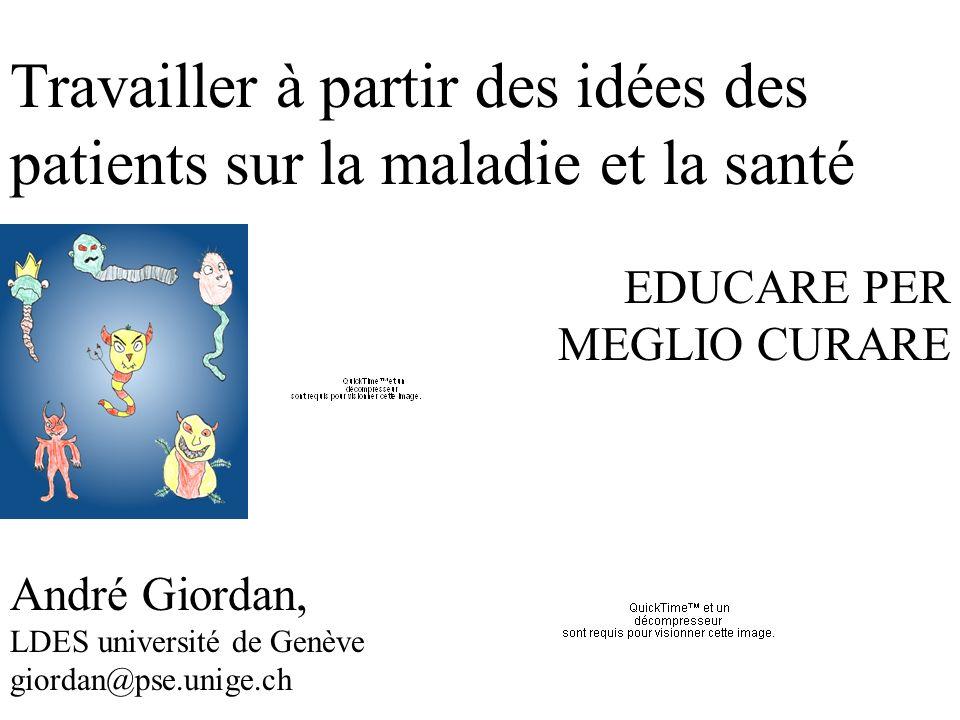 Travailler à partir des idées des patients sur la maladie et la santé EDUCARE PER MEGLIO CURARE André Giordan, LDES université de Genève giordan@pse.unige.ch