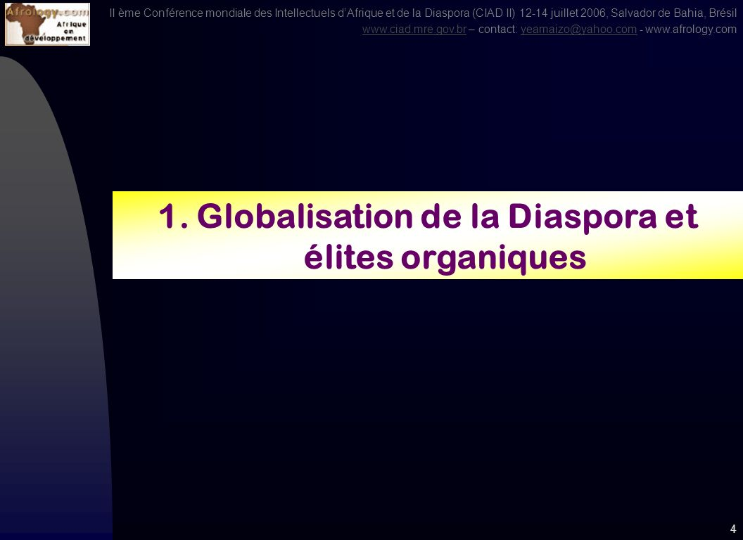 II ème Conférence mondiale des Intellectuels dAfrique et de la Diaspora (CIAD II) 12-14 juillet 2006, Salvador de Bahia, Brésil www.ciad.mre.gov.brwww.ciad.mre.gov.br – contact: yeamaizo@yahoo.com - www.afrology.comyeamaizo@yahoo.com 3 Sommaire 1.Glocalisation de la Diaspora et élites organiques 2.Effet de levier et capacité dinfluence économique 3.Interdépendance et économie de lagglomération 4.Gouvernance de la compétitivité 5.Diaspora, migration et concentration 6.Coopération interrégionale, 7.Pôles de compétitivité et demplois 8.Culture de la performance et attitudes proactives