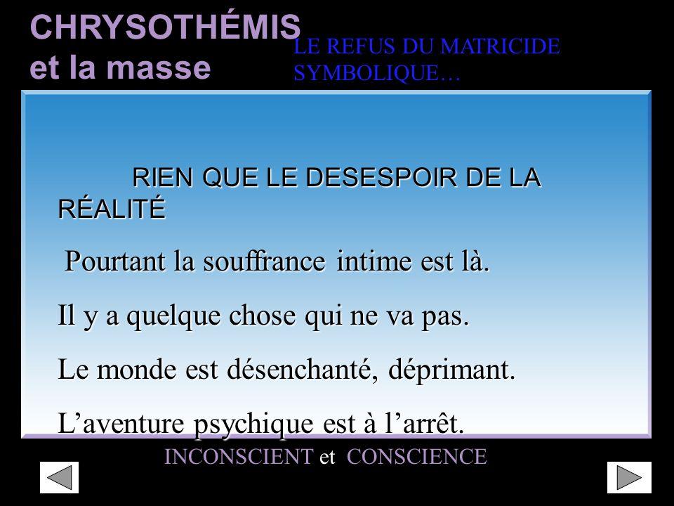 CHRYSOTHÉMIS LE REFUS DU MATRICIDE SYMBOLIQUE… INCONSCIENTCONSCIENCE INCONSCIENT et CONSCIENCE RIEN QUE LE DESESPOIR DE LA RÉALITÉ « La gamelle et le silence désapprobateur » RIEN QUE LE DESESPOIR DE LA RÉALITÉ « La gamelle et le silence désapprobateur » CHRYSOTHÉMIS est DOUCE et RÉALISTE.