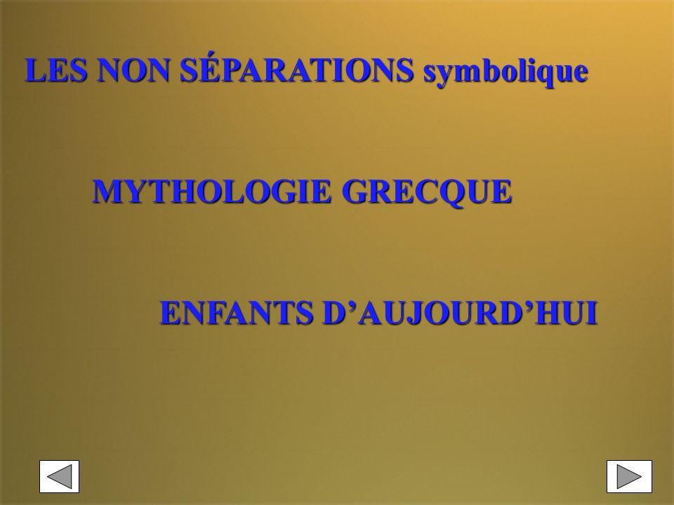 LES NON SÉPARATIONS symbolique MYTHOLOGIE GRECQUE ENFANTS DAUJOURDHUI