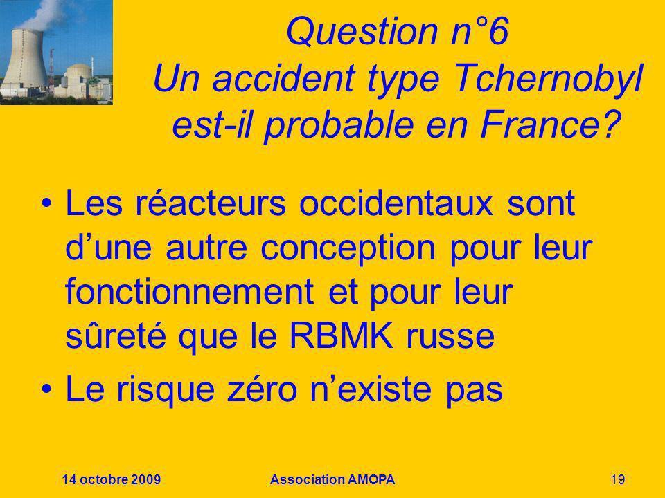 14 octobre 2009Association AMOPA19 Question n°6 Un accident type Tchernobyl est-il probable en France? Les réacteurs occidentaux sont dune autre conce
