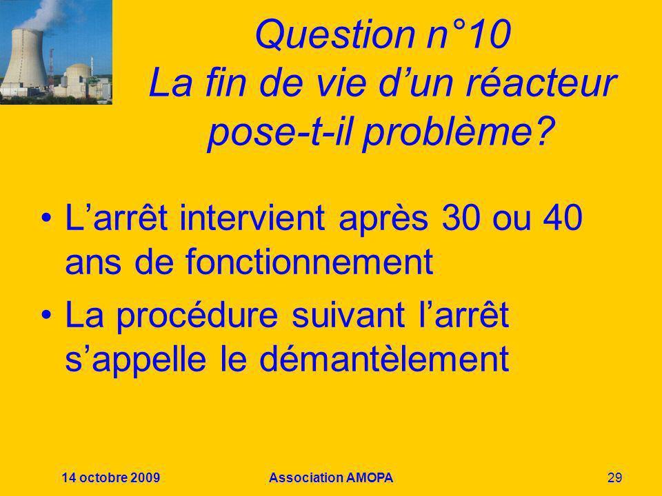 14 octobre 2009Association AMOPA29 Question n°10 La fin de vie dun réacteur pose-t-il problème? Larrêt intervient après 30 ou 40 ans de fonctionnement