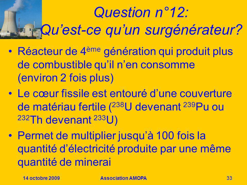 14 octobre 2009Association AMOPA33 Question n°12: Quest-ce quun surgénérateur? Réacteur de 4 ème génération qui produit plus de combustible quil nen c