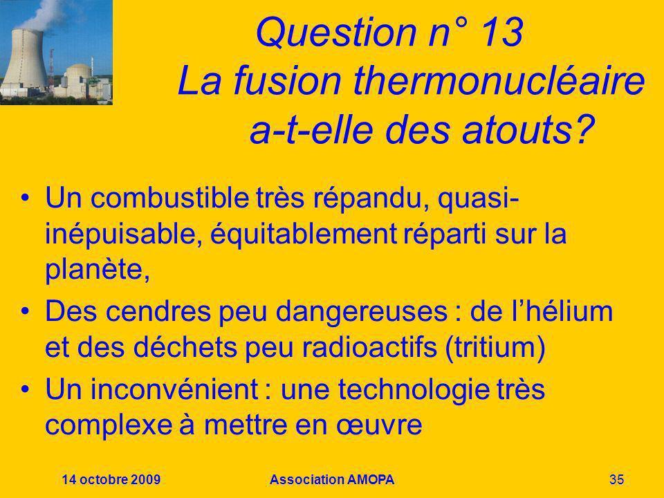 14 octobre 2009Association AMOPA35 Question n° 13 La fusion thermonucléaire a-t-elle des atouts? Un combustible très répandu, quasi- inépuisable, équi