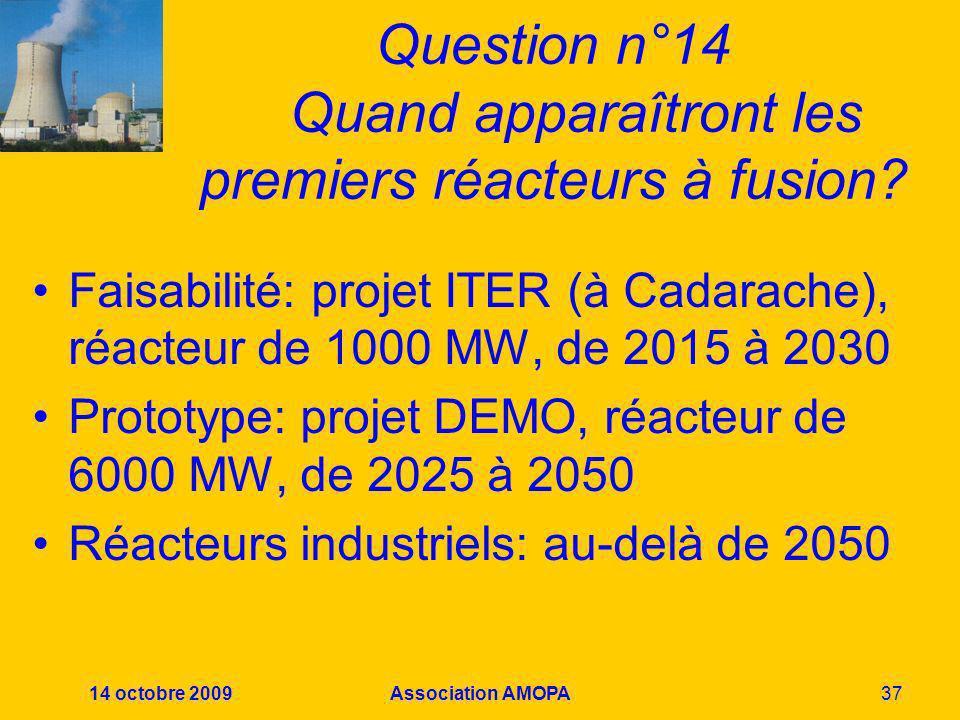 14 octobre 2009Association AMOPA37 Question n°14 Quand apparaîtront les premiers réacteurs à fusion? Faisabilité: projet ITER (à Cadarache), réacteur