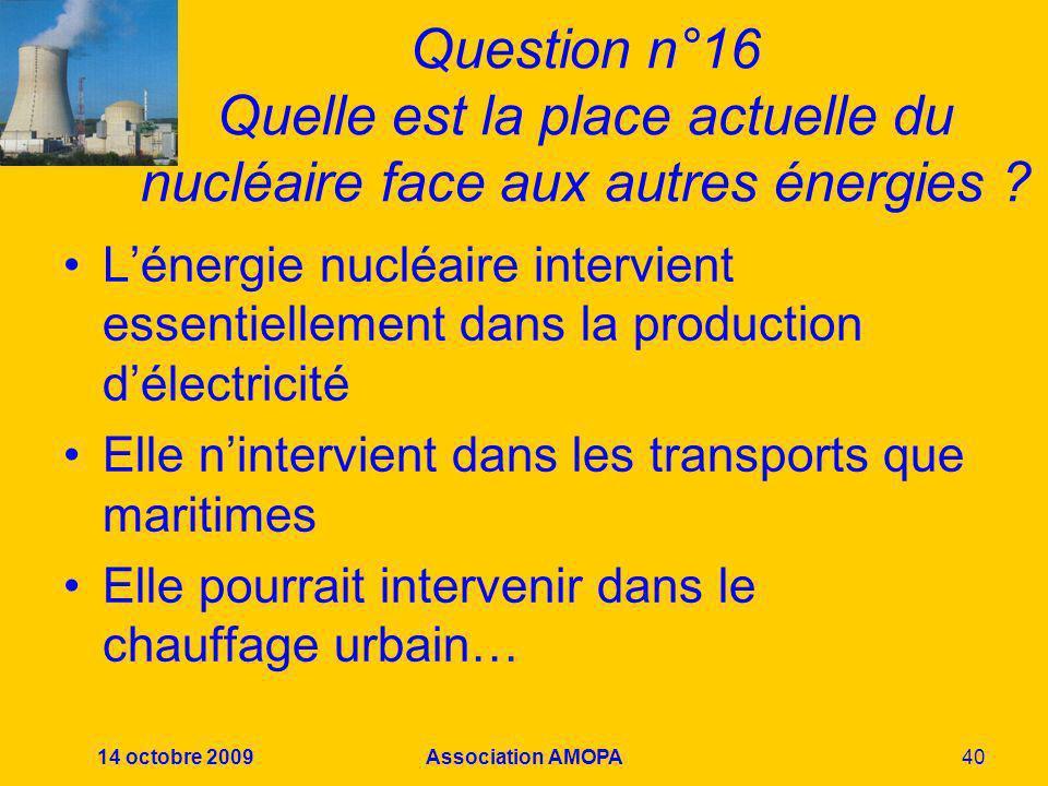 14 octobre 2009Association AMOPA40 Question n°16 Quelle est la place actuelle du nucléaire face aux autres énergies ? Lénergie nucléaire intervient es