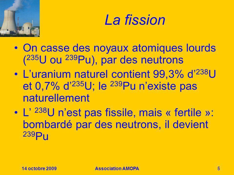 14 octobre 2009Association AMOPA5 La fission On casse des noyaux atomiques lourds ( 235 U ou 239 Pu), par des neutrons Luranium naturel contient 99,3%