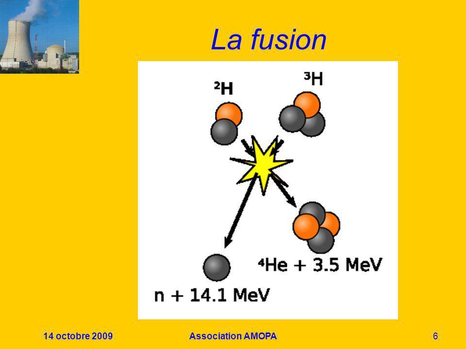 14 octobre 2009Association AMOPA7 La fusion thermonucléaire On fusionne des noyaux atomiques légers ( 1 H, 2 H, 3 H, 3 He) Condition: porter le milieu réactionnel à des millions de degrés La fusion génère alors 400 fois plus dénergie que son chauffage nen a consommée Rq: 1 H constitue 99,98% de lhydrogène naturel, 0,02% d 2 H, 3 H nexiste quasiment pas dans la nature, mais peut être produit à partir du lithium naturel; 3 He non plus, mais peut provenir dune première réaction de fusion.