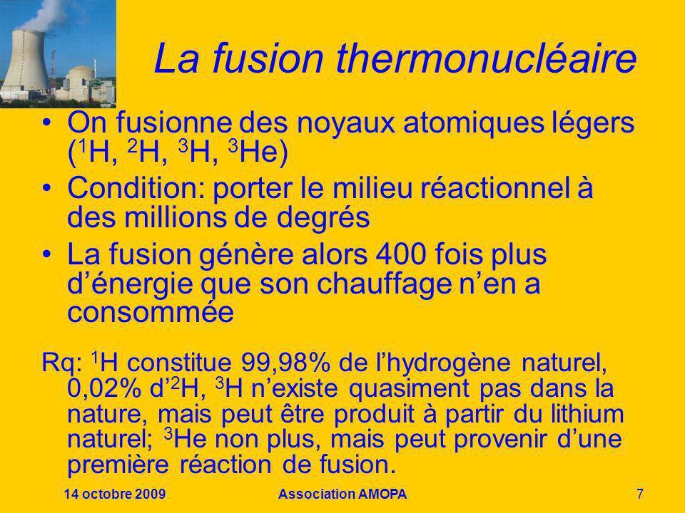 14 octobre 2009Association AMOPA7 La fusion thermonucléaire On fusionne des noyaux atomiques légers ( 1 H, 2 H, 3 H, 3 He) Condition: porter le milieu